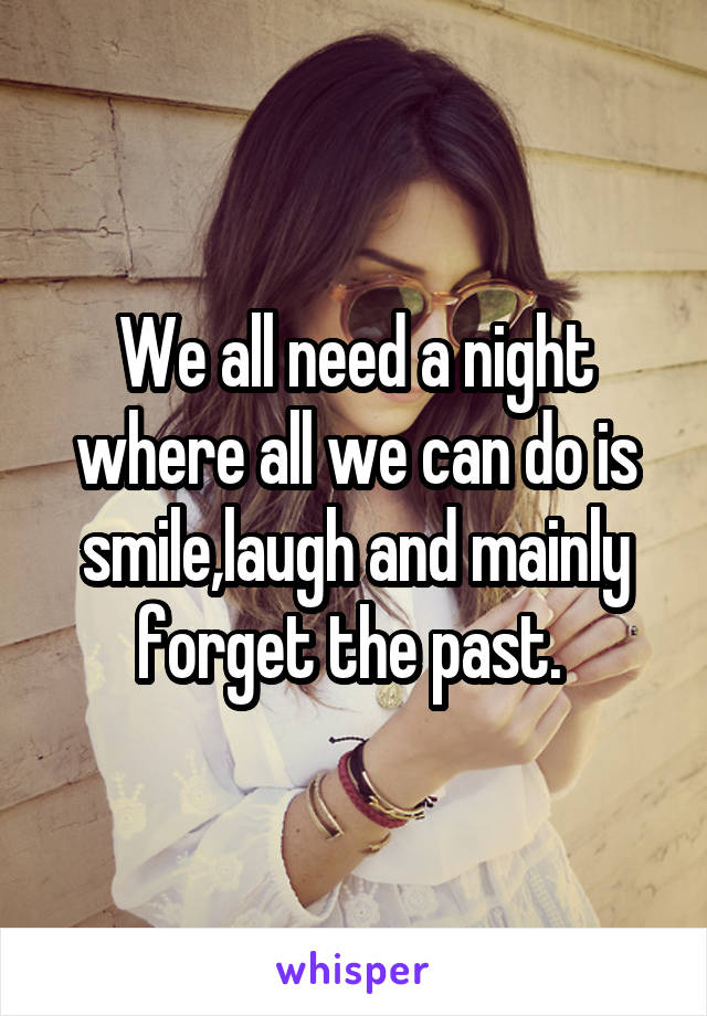 We all need a night where all we can do is smile,laugh and mainly forget the past.