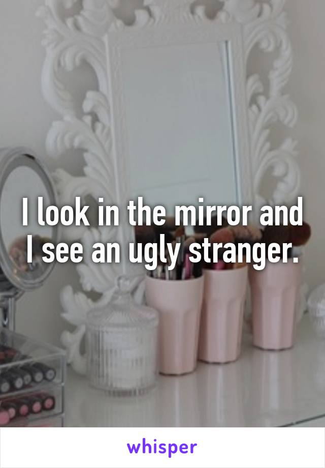 I look in the mirror and I see an ugly stranger.