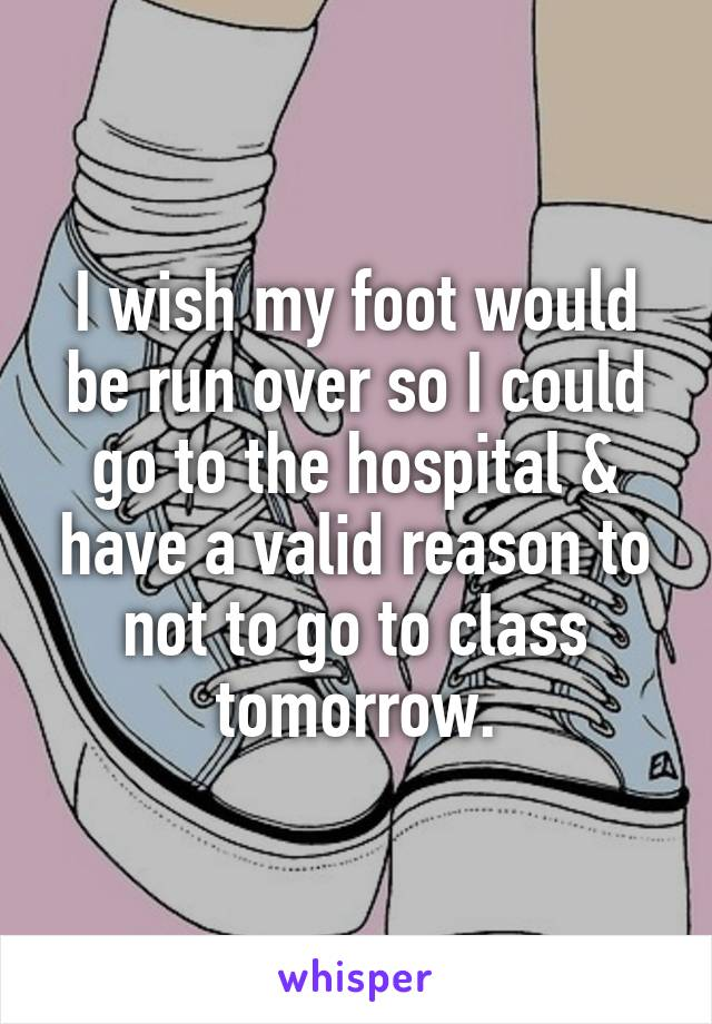 I wish my foot would be run over so I could go to the hospital & have a valid reason to not to go to class tomorrow.
