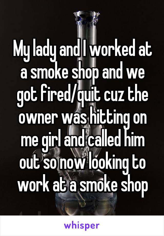 My lady and I worked at a smoke shop and we got fired/quit cuz the owner was hitting on me girl and called him out so now looking to work at a smoke shop