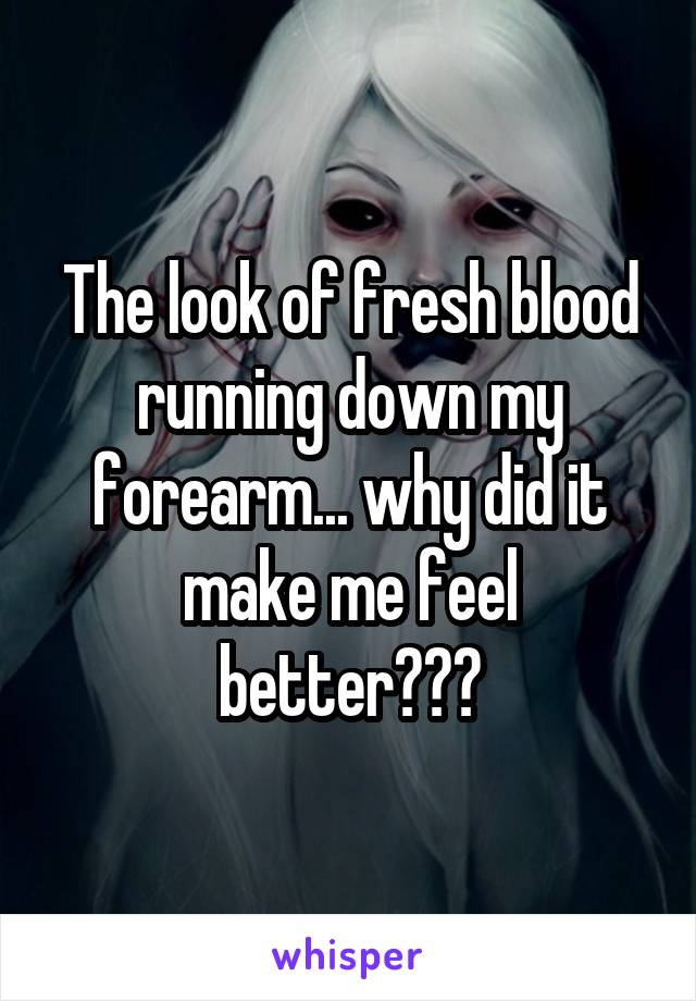 The look of fresh blood running down my forearm... why did it make me feel better???