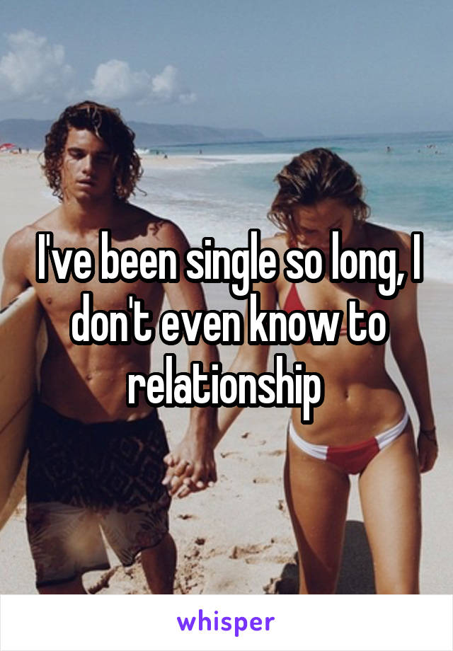 I've been single so long, I don't even know to relationship