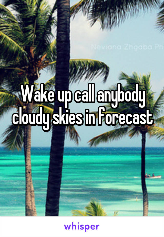 Wake up call anybody cloudy skies in forecast