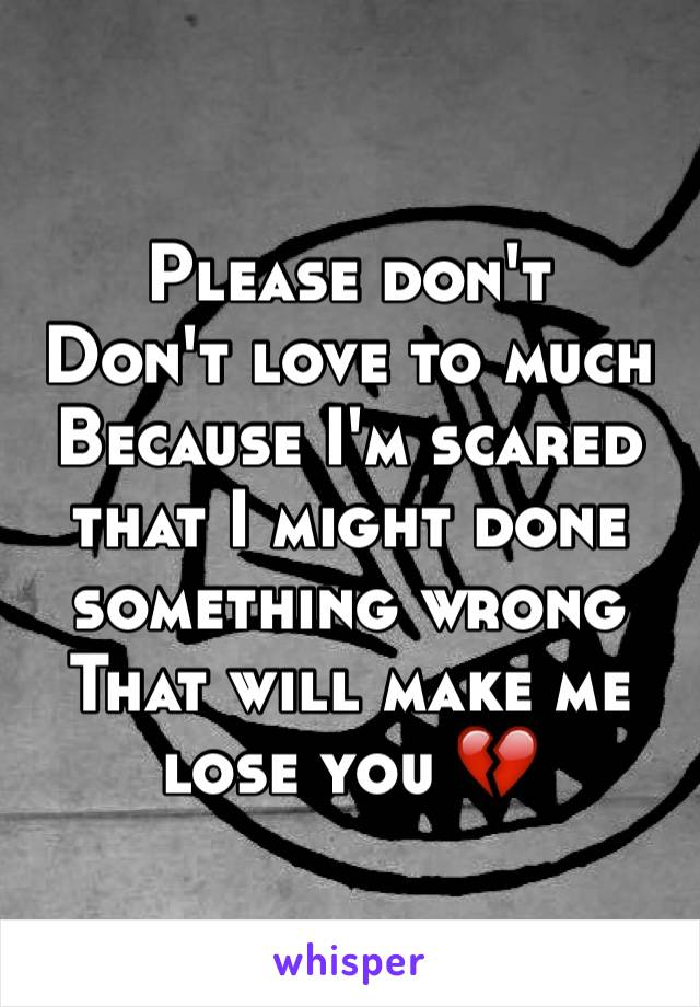 Please don't  Don't love to much  Because I'm scared that I might done something wrong  That will make me lose you 💔