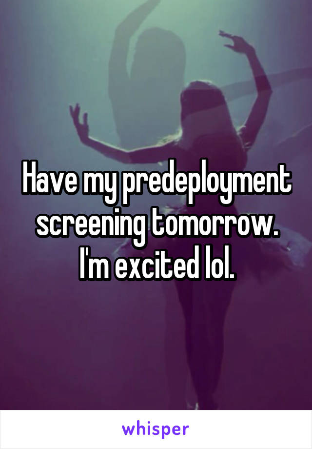 Have my predeployment screening tomorrow. I'm excited lol.