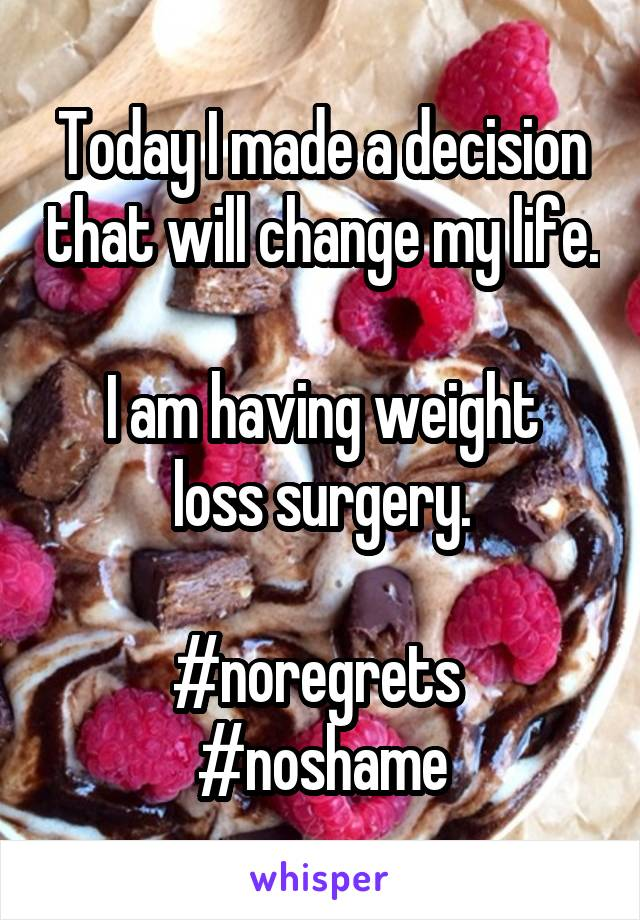 Today I made a decision that will change my life.  I am having weight loss surgery.  #noregrets  #noshame