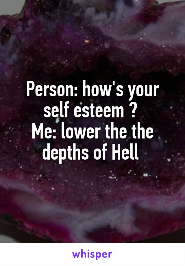 Person: how's your self esteem ?  Me: lower the the depths of Hell