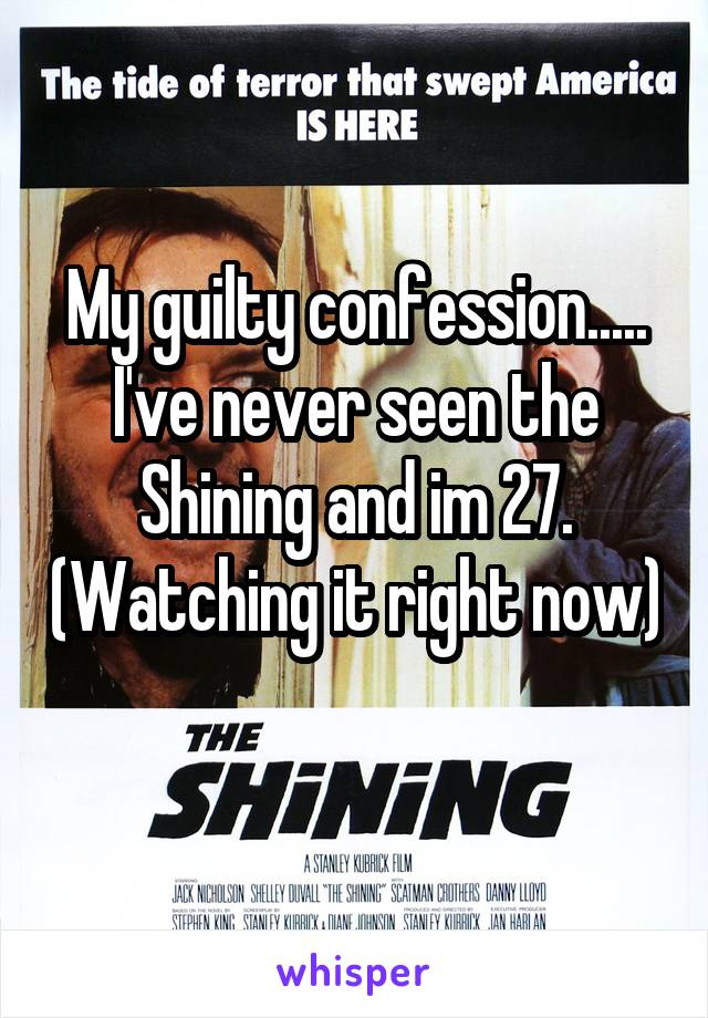 My guilty confession..... I've never seen the Shining and im 27. (Watching it right now)