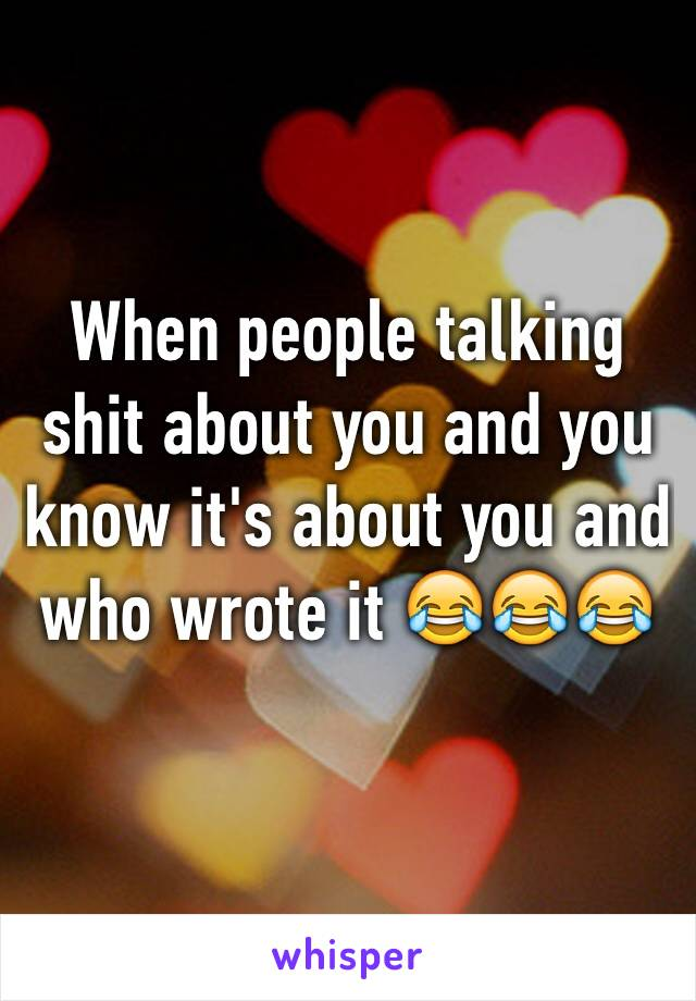 When people talking shit about you and you know it's about you and who wrote it 😂😂😂