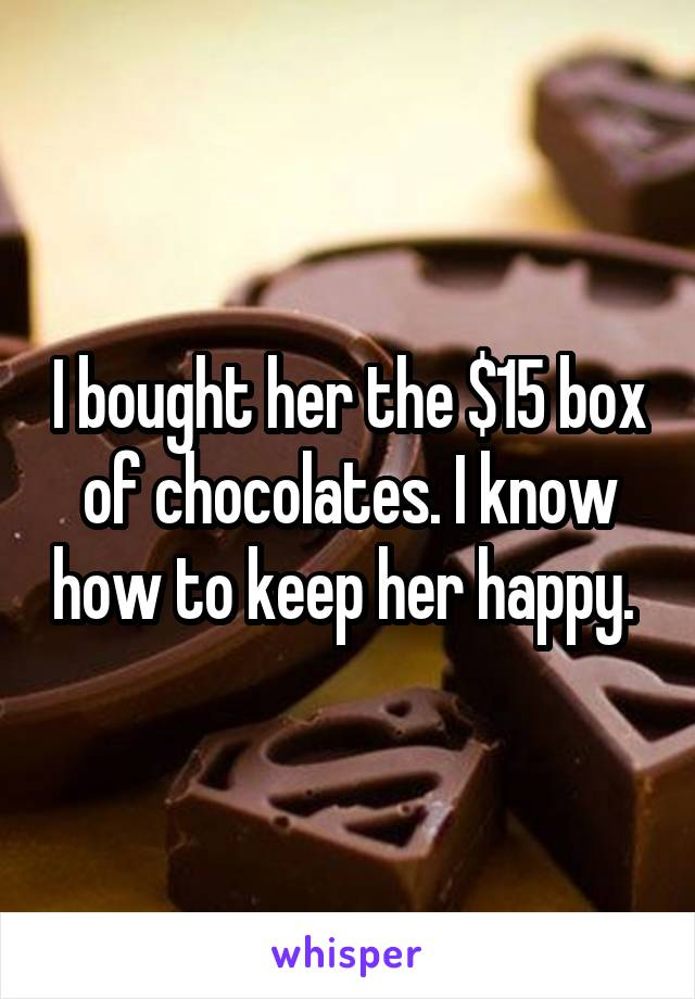 I bought her the $15 box of chocolates. I know how to keep her happy.
