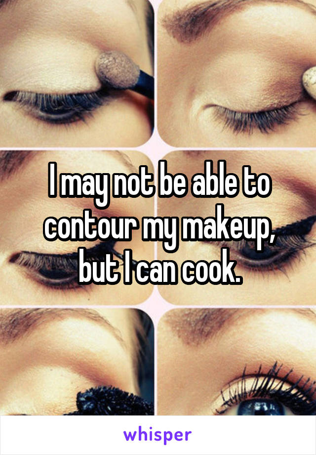 I may not be able to contour my makeup, but I can cook.