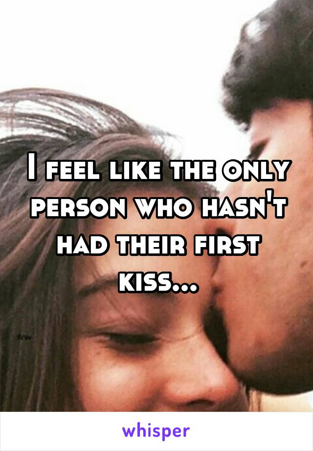 I feel like the only person who hasn't had their first kiss...