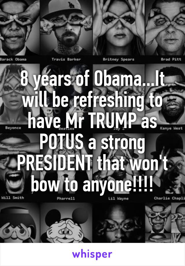 8 years of Obama...It will be refreshing to have Mr TRUMP as POTUS a strong PRESIDENT that won't bow to anyone!!!!