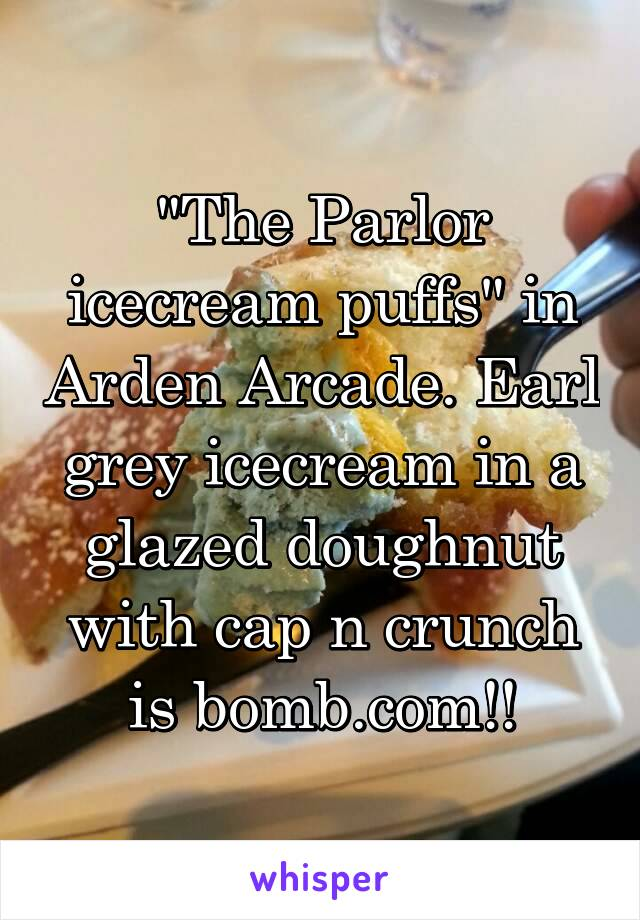 """The Parlor icecream puffs"" in Arden Arcade. Earl grey icecream in a glazed doughnut with cap n crunch is bomb.com!!"