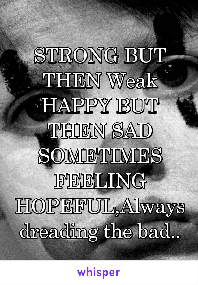 STRONG BUT THEN Weak HAPPY BUT THEN SAD SOMETIMES FEELING HOPEFUL,Always dreading the bad..
