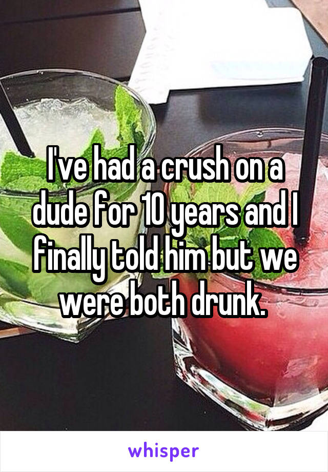 I've had a crush on a dude for 10 years and I finally told him but we were both drunk.