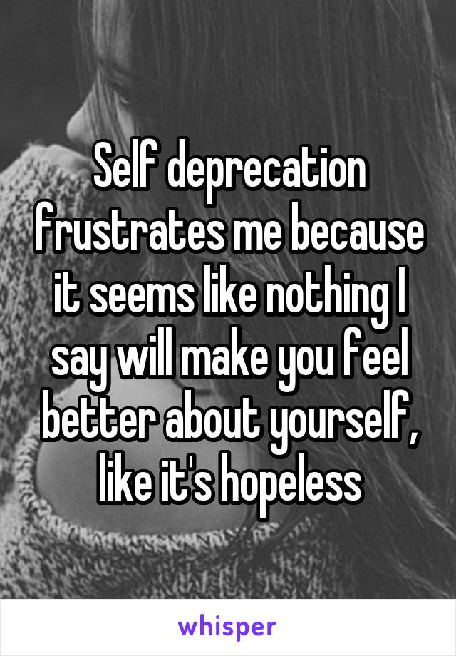 Self deprecation frustrates me because it seems like nothing I say will make you feel better about yourself, like it's hopeless