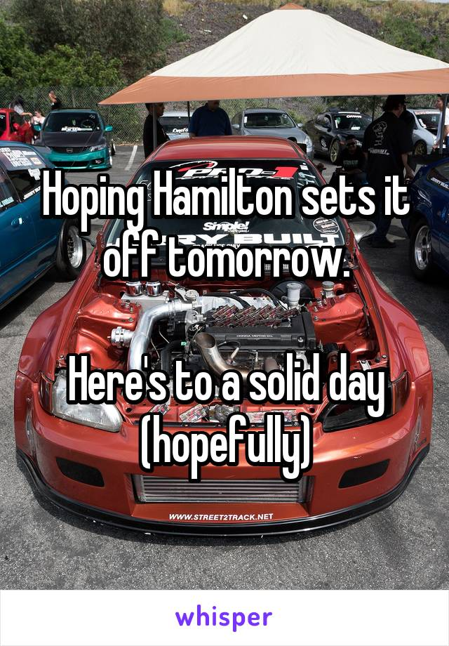Hoping Hamilton sets it off tomorrow.  Here's to a solid day (hopefully)