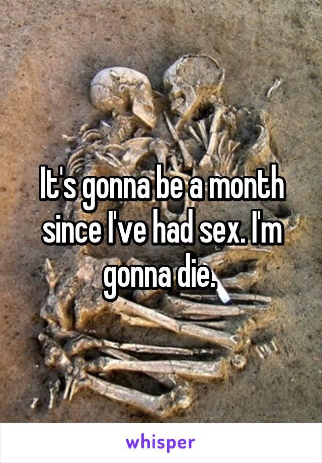 It's gonna be a month since I've had sex. I'm gonna die.