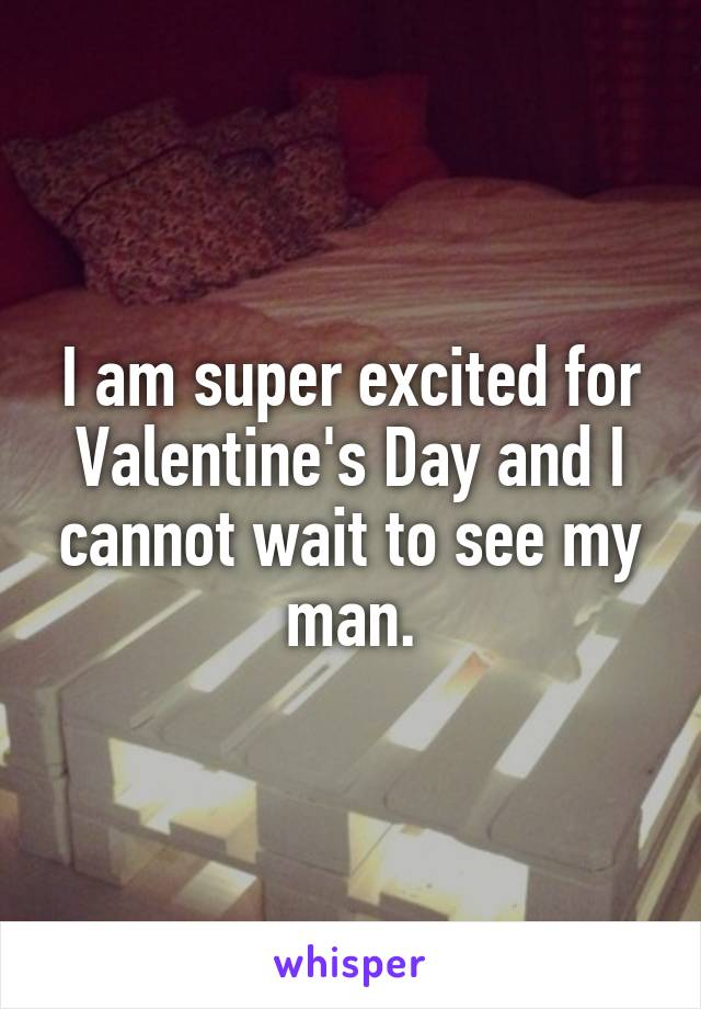 I am super excited for Valentine's Day and I cannot wait to see my man.