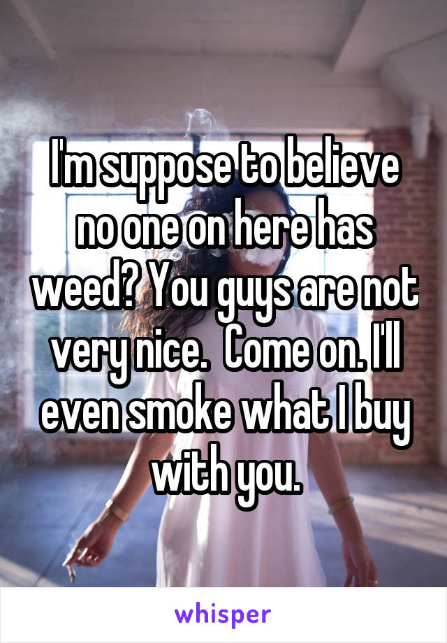 I'm suppose to believe no one on here has weed? You guys are not very nice.  Come on. I'll even smoke what I buy with you.