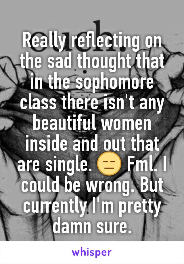 Really reflecting on the sad thought that in the sophomore class there isn't any beautiful women inside and out that are single. 😑 Fml. I could be wrong. But currently I'm pretty damn sure.
