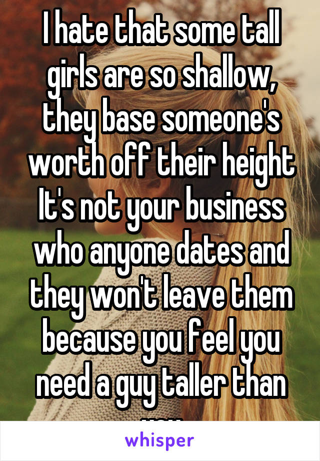 I hate that some tall girls are so shallow, they base someone's worth off their height It's not your business who anyone dates and they won't leave them because you feel you need a guy taller than you