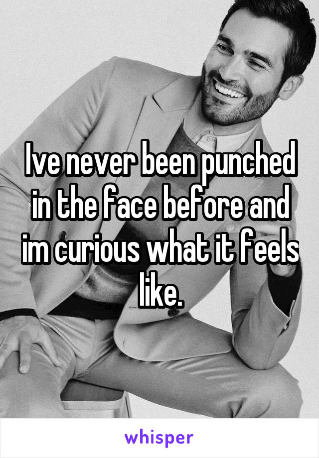 Ive never been punched in the face before and im curious what it feels like.