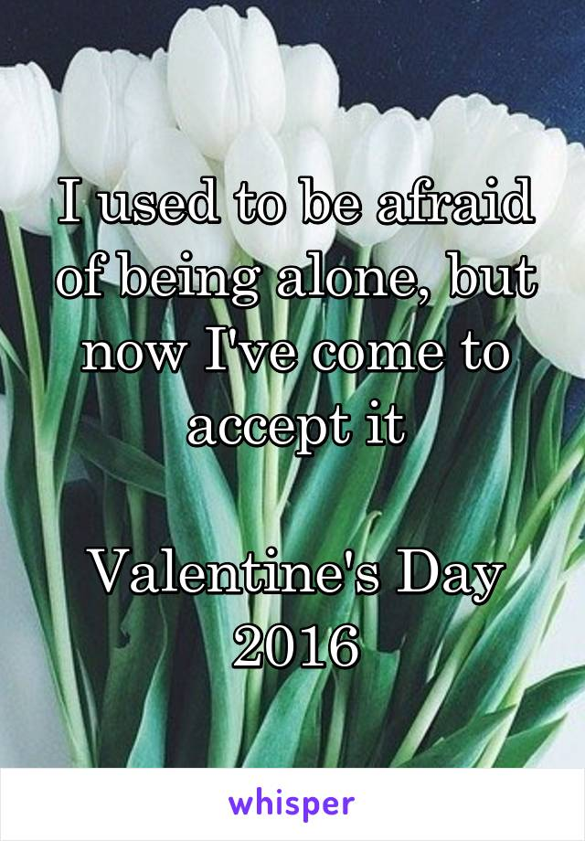 I used to be afraid of being alone, but now I've come to accept it  Valentine's Day 2016