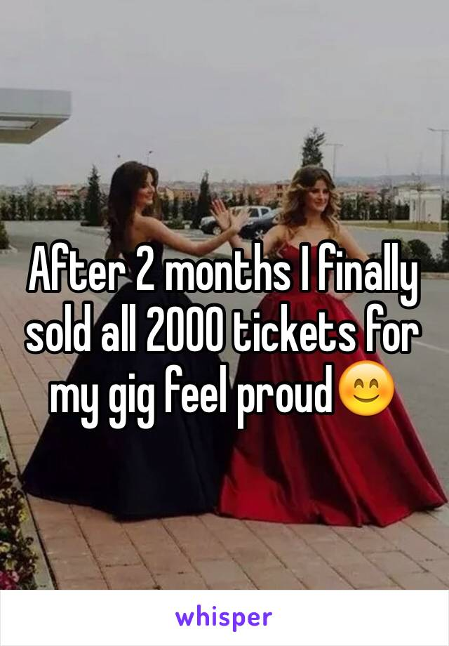 After 2 months I finally sold all 2000 tickets for my gig feel proud😊