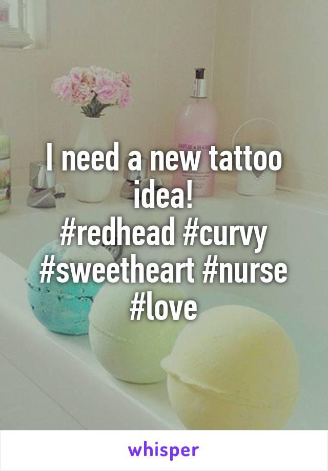 I need a new tattoo idea! #redhead #curvy #sweetheart #nurse #love