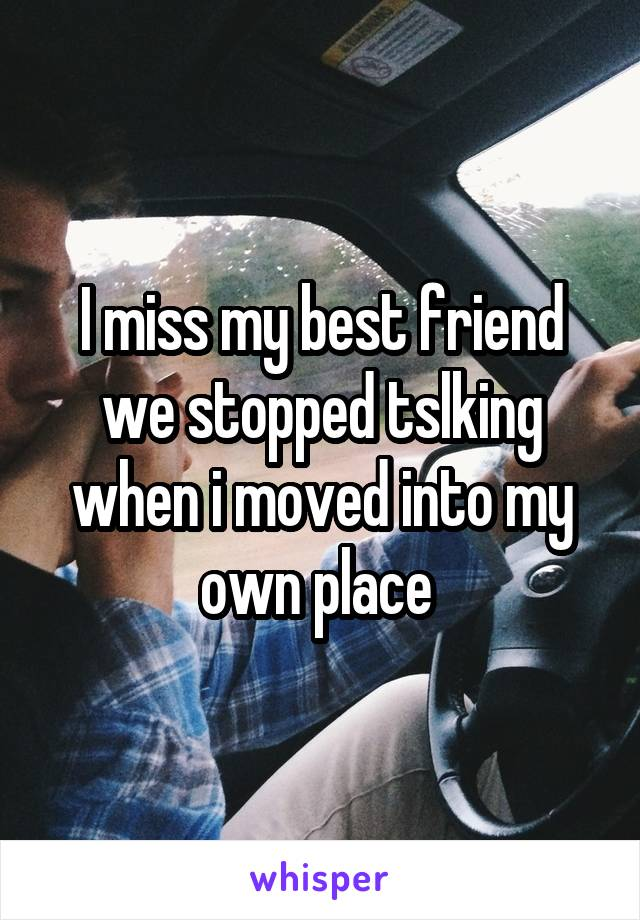 I miss my best friend we stopped tslking when i moved into my own place