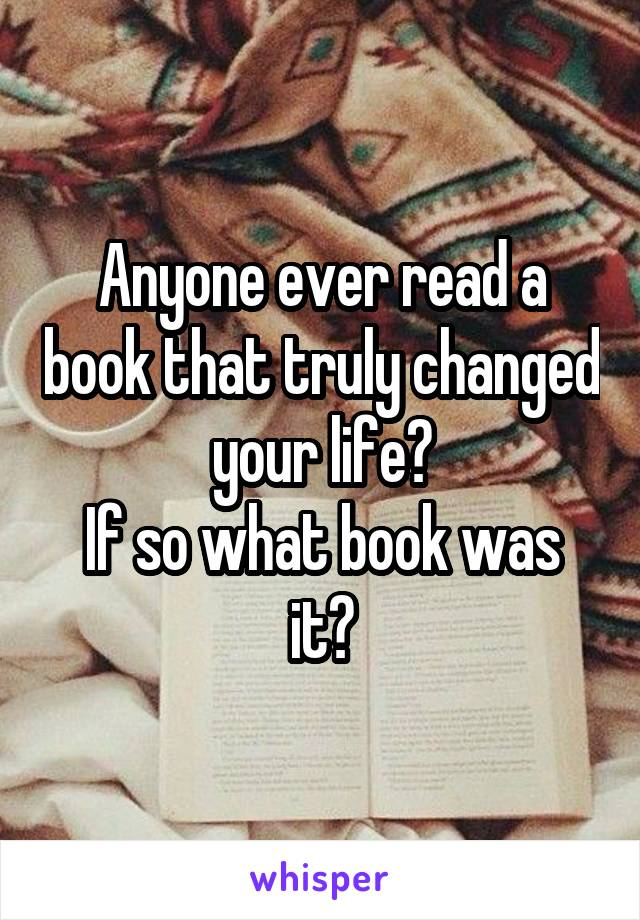 Anyone ever read a book that truly changed your life? If so what book was it?
