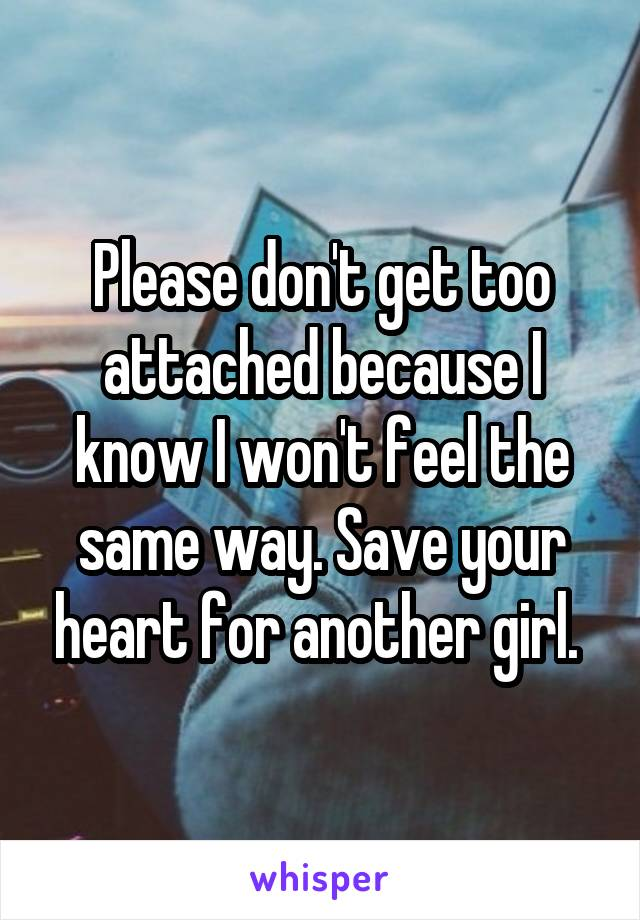 Please don't get too attached because I know I won't feel the same way. Save your heart for another girl.