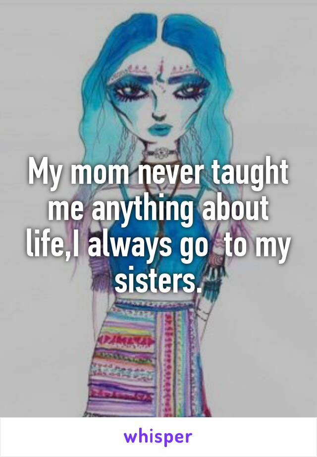 My mom never taught me anything about life,I always go  to my sisters.