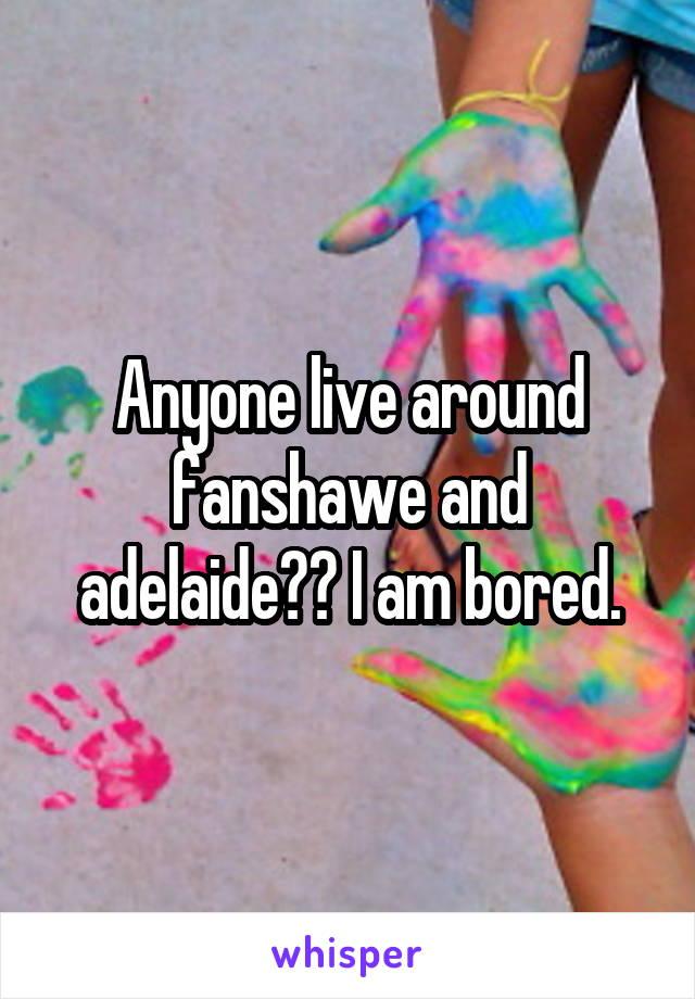 Anyone live around fanshawe and adelaide?? I am bored.