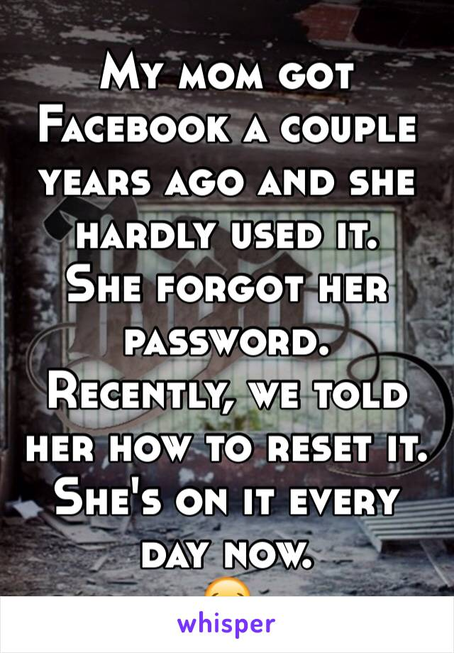 My mom got Facebook a couple years ago and she hardly used it.  She forgot her password.  Recently, we told her how to reset it.  She's on it every day now. 😂