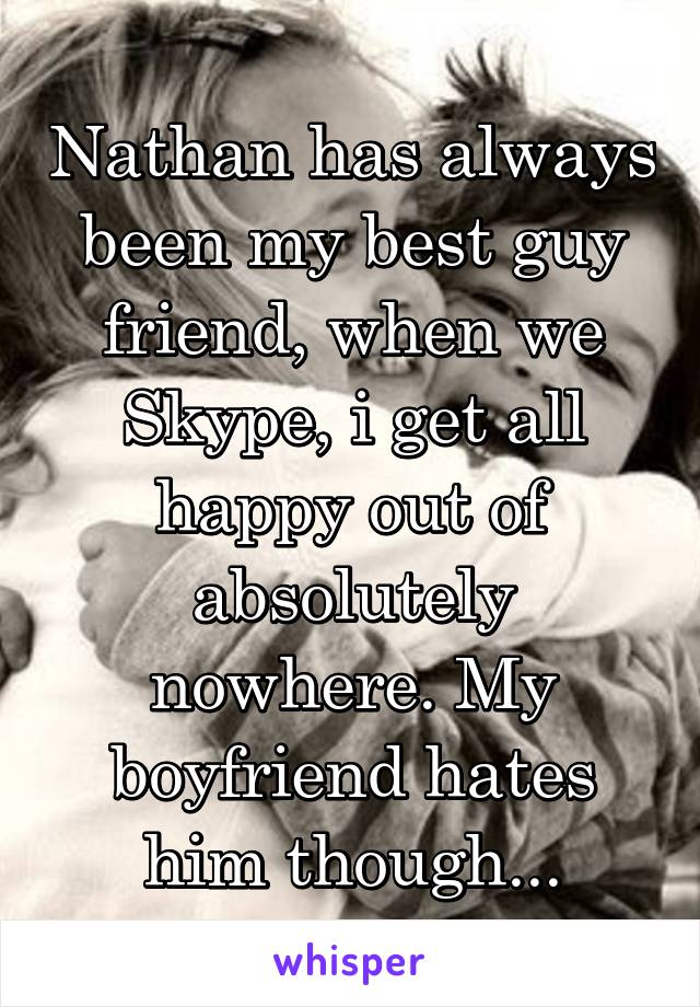Nathan has always been my best guy friend, when we Skype, i get all happy out of absolutely nowhere. My boyfriend hates him though...