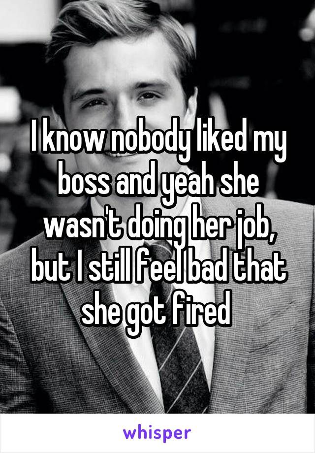 I know nobody liked my boss and yeah she wasn't doing her job, but I still feel bad that she got fired