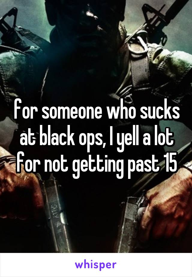 for someone who sucks at black ops, I yell a lot for not getting past 15