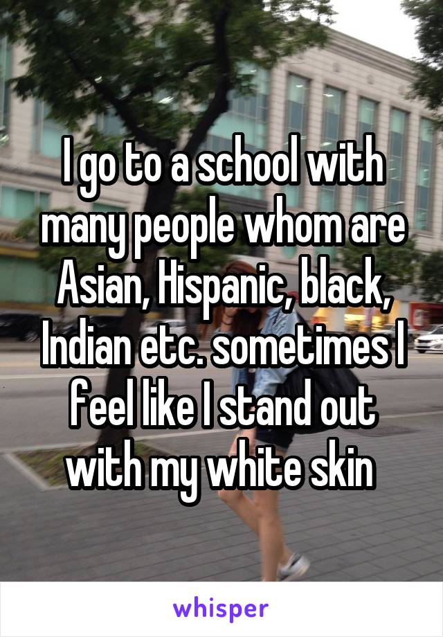 I go to a school with many people whom are Asian, Hispanic, black, Indian etc. sometimes I feel like I stand out with my white skin