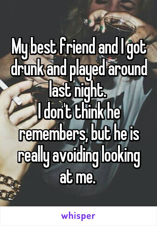My best friend and I got drunk and played around last night.  I don't think he remembers, but he is really avoiding looking at me.