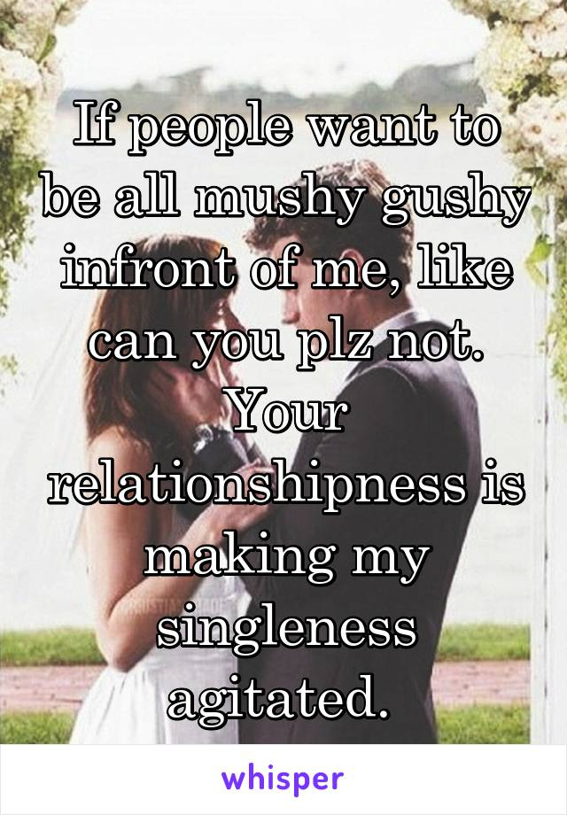 If people want to be all mushy gushy infront of me, like can you plz not. Your relationshipness is making my singleness agitated.