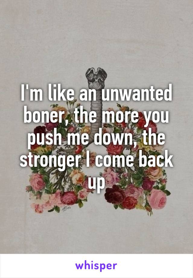I'm like an unwanted boner, the more you push me down, the stronger I come back up