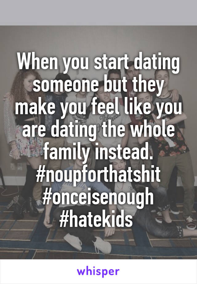 When you start dating someone but they make you feel like you are dating the whole family instead. #noupforthatshit #onceisenough #hatekids