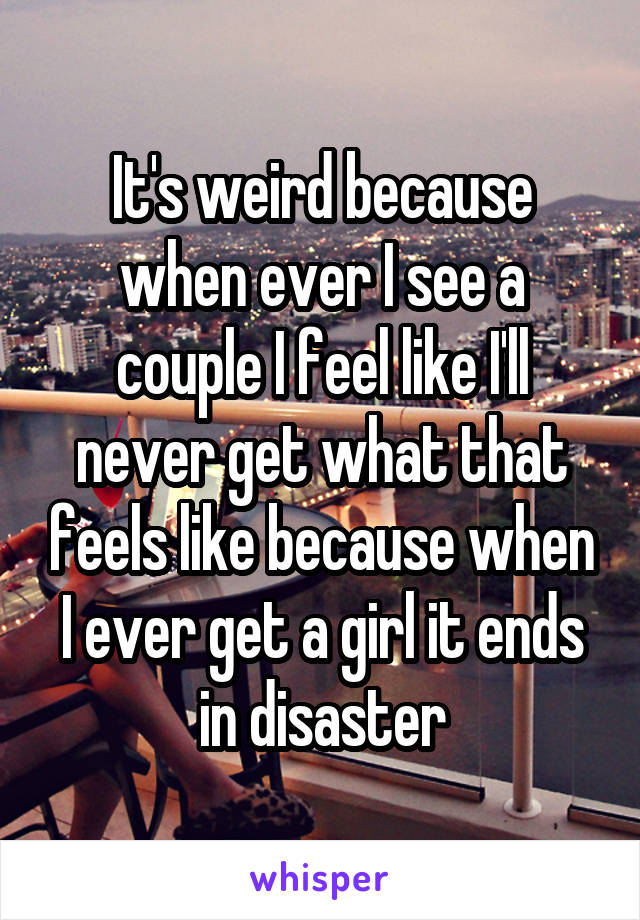 It's weird because when ever I see a couple I feel like I'll never get what that feels like because when I ever get a girl it ends in disaster