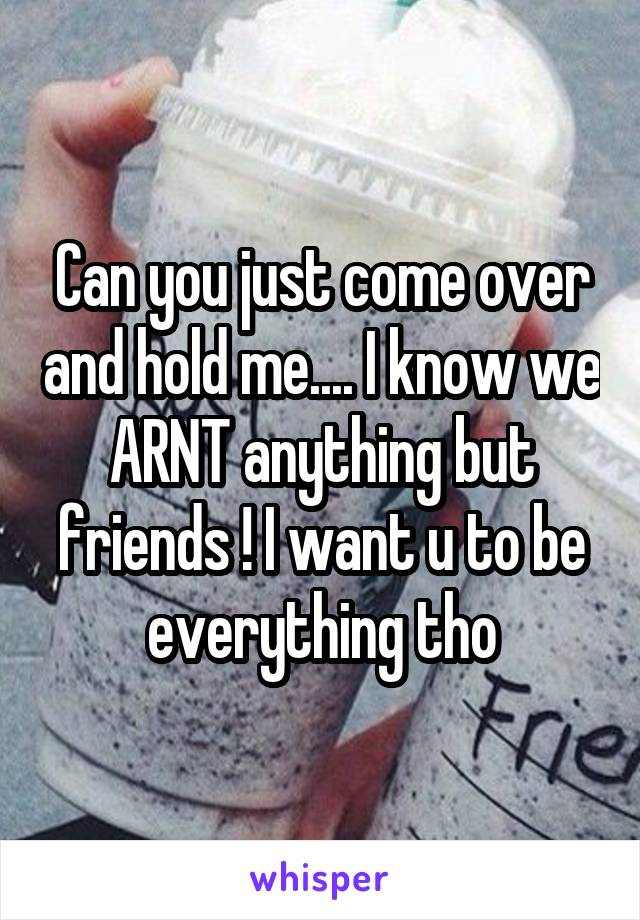 Can you just come over and hold me.... I know we ARNT anything but friends ! I want u to be everything tho
