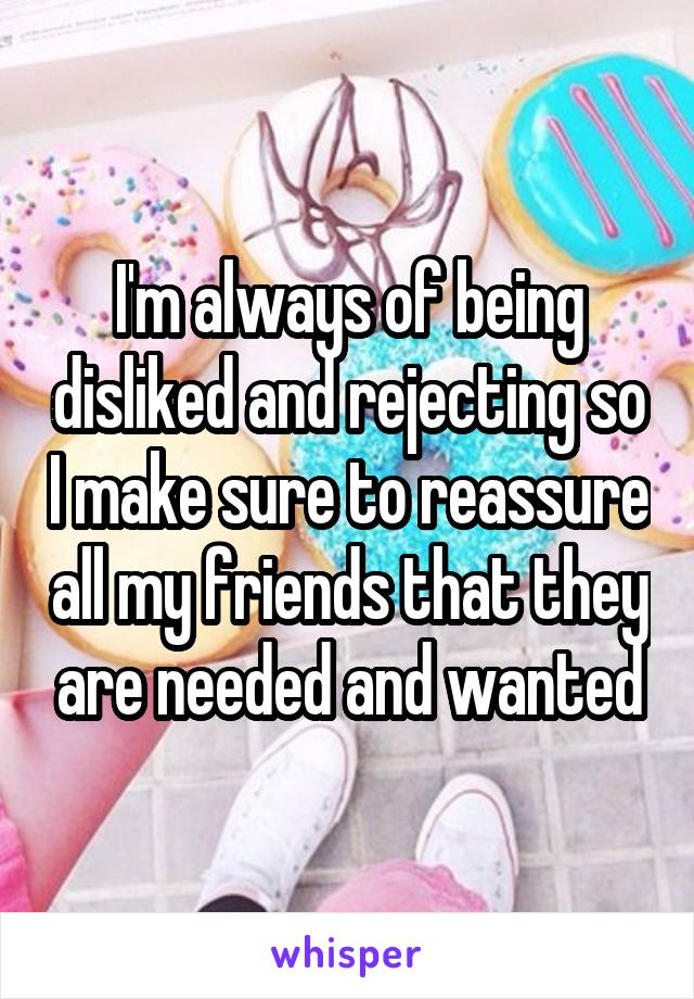 I'm always of being disliked and rejecting so I make sure to reassure all my friends that they are needed and wanted