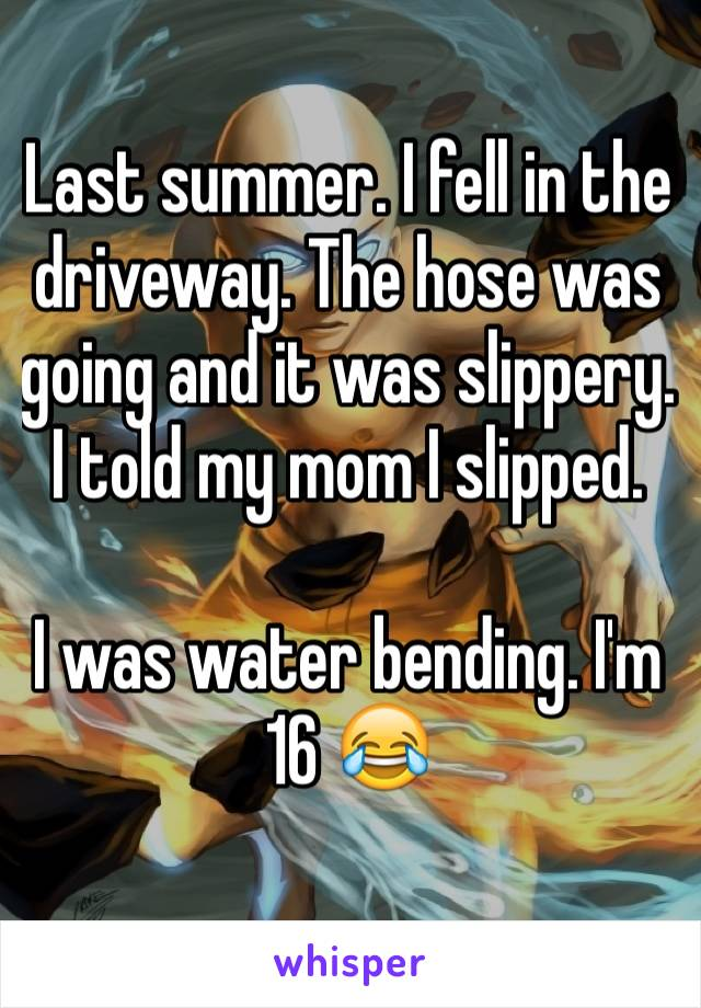 Last summer. I fell in the driveway. The hose was going and it was slippery. I told my mom I slipped.   I was water bending. I'm 16 😂