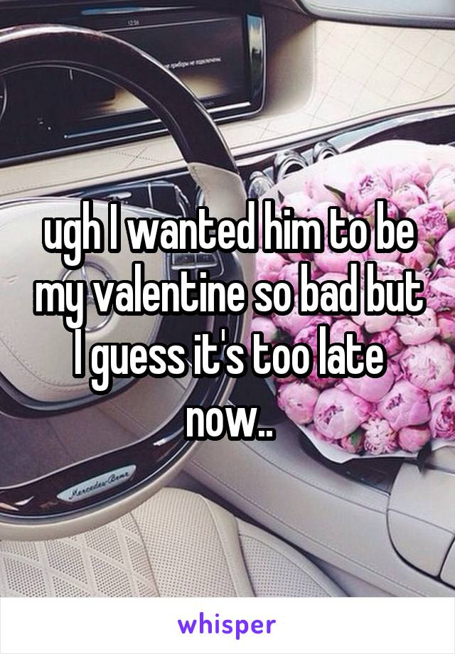 ugh I wanted him to be my valentine so bad but I guess it's too late now..